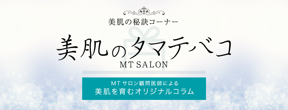 美肌の秘訣コーナー 美肌が生まれるタマテバコ MTサロン顧問医師による『美肌を育むオリジナルコラム』
